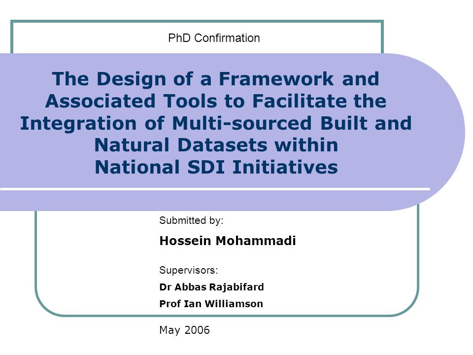 The Design of a Framework and Associated Tools to Facilitate the Integration of Multi-sourced Built and Natural Datasets within National SDI Initiatives Submitted by: Hossein Mohammadi Supervisors: Dr Abbas Rajabifard Prof Ian Williamson May 2006 PhD Confirmation