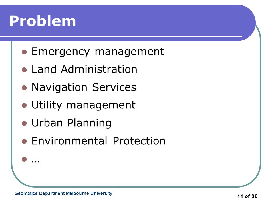 Geomatics Department-Melbourne University 11 of 36 Problem Emergency management Land Administration Navigation Services Utility management Urban Planning Environmental Protection …