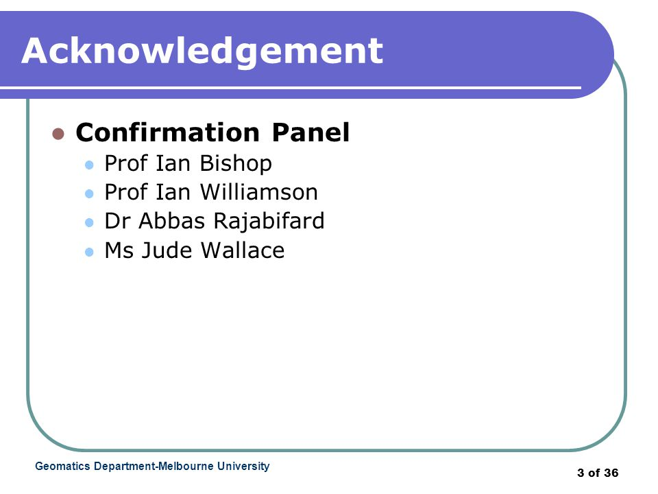 Geomatics Department-Melbourne University 3 of 36 Acknowledgement Confirmation Panel Prof Ian Bishop Prof Ian Williamson Dr Abbas Rajabifard Ms Jude Wallace