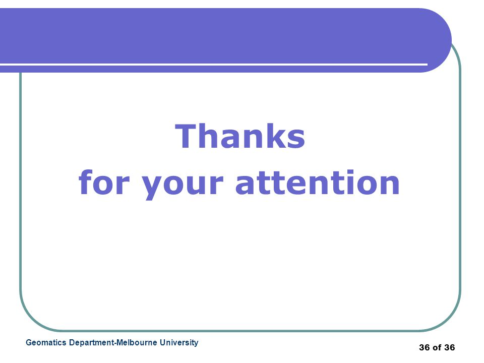 Geomatics Department-Melbourne University 36 of 36 Thanks for your attention