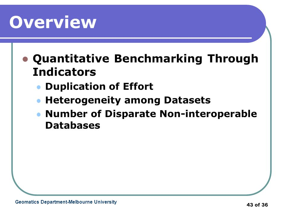 Geomatics Department-Melbourne University 43 of 36 Overview Quantitative Benchmarking Through Indicators Duplication of Effort Heterogeneity among Datasets Number of Disparate Non-interoperable Databases