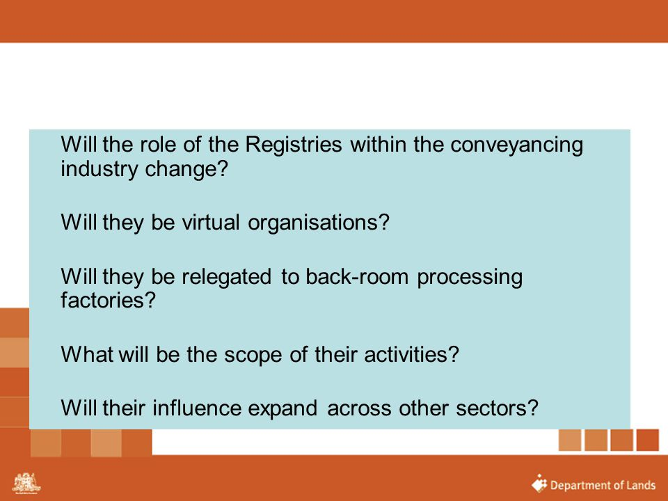 Will the role of the Registries within the conveyancing industry change? Will they be virtual organisations? Will they be relegated to back-room proce