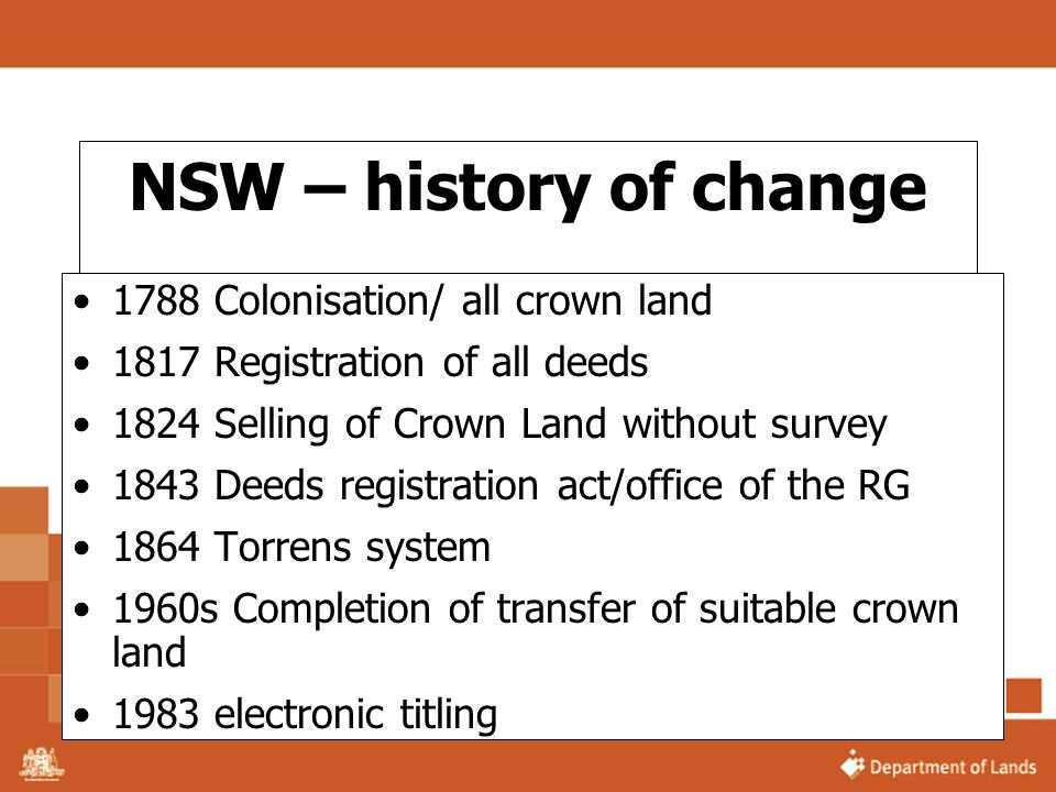 NSW – history of change (Continued) 1987 online access to register 1991 commercialisation of Land Titling Office 1997 on line registration – integrated titling 1998 network of information brokers 2001 formation of LPI as a GBE 2002 electronic lodgement of cadastral plans 2003 formation of the Department of Lands