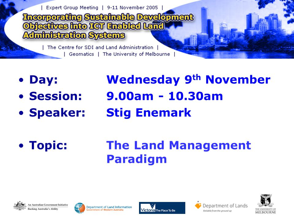 Day: Wednesday 9 th November Session: 9.00am am Speaker: Stig Enemark Topic:The Land Management Paradigm