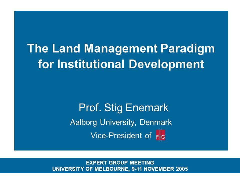 The Land Management Paradigm for Institutional Development Prof. Stig Enemark Aalborg University, Denmark Vice-President of EXPERT GROUP MEETING UNIVE