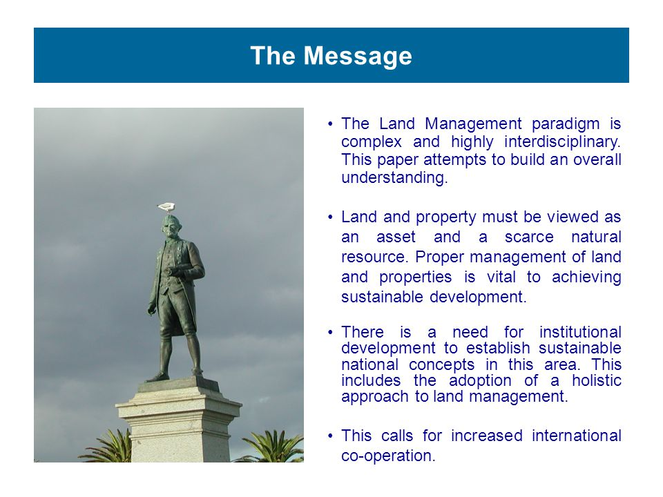 The Message The Land Management paradigm is complex and highly interdisciplinary. This paper attempts to build an overall understanding. Land and prop