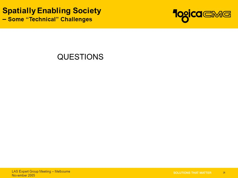 "LAS Expert Group Meeting – Melbourne November 2005 Spatially Enabling Society – Some ""Technical"" Challenges 26 QUESTIONS"