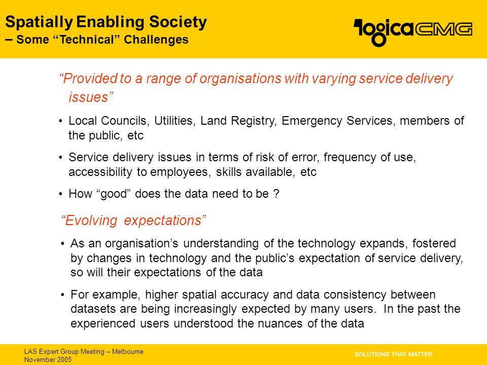 "LAS Expert Group Meeting – Melbourne November 2005 Spatially Enabling Society – Some ""Technical"" Challenges ""Provided to a range of organisations with"