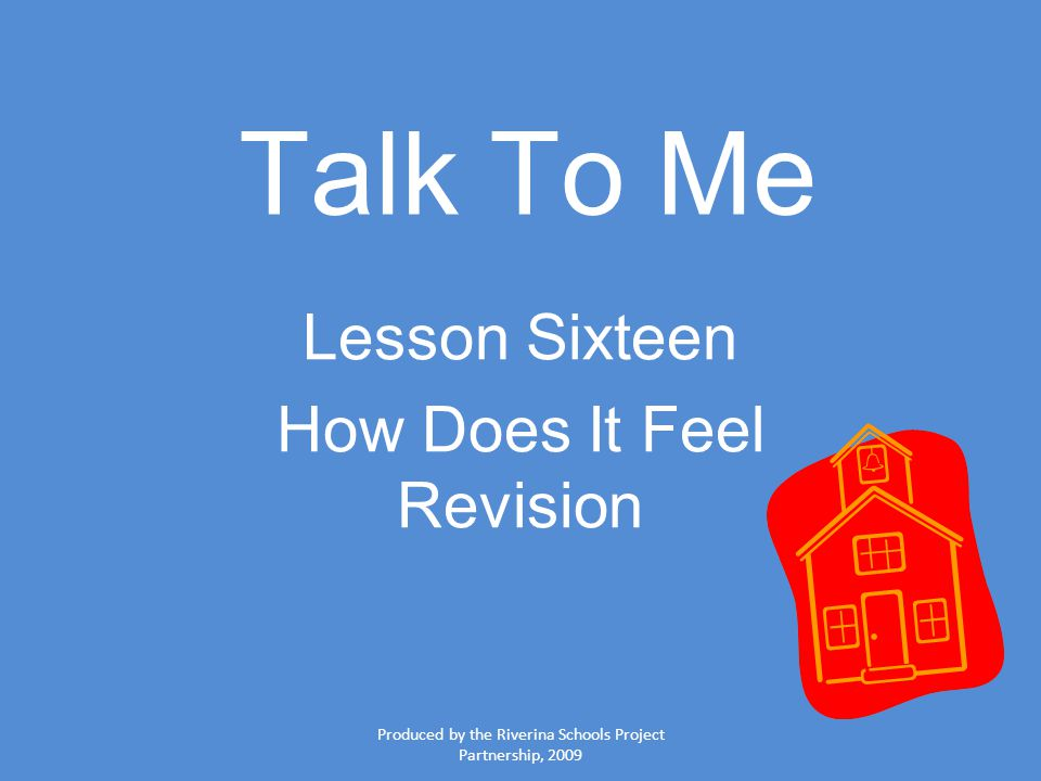 Produced by the Riverina Schools Project Partnership, 2009 Talk To Me Lesson Sixteen How Does It Feel Revision