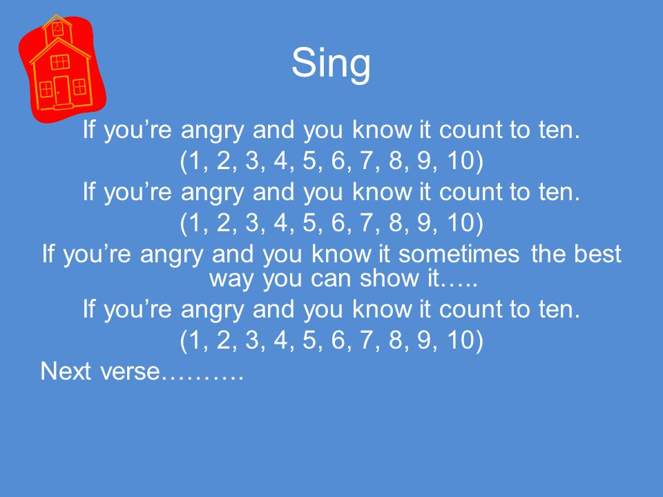 Sing If you're angry and you know it count to ten. (1, 2, 3, 4, 5, 6, 7, 8, 9, 10) If you're angry and you know it count to ten. (1, 2, 3, 4, 5, 6, 7,