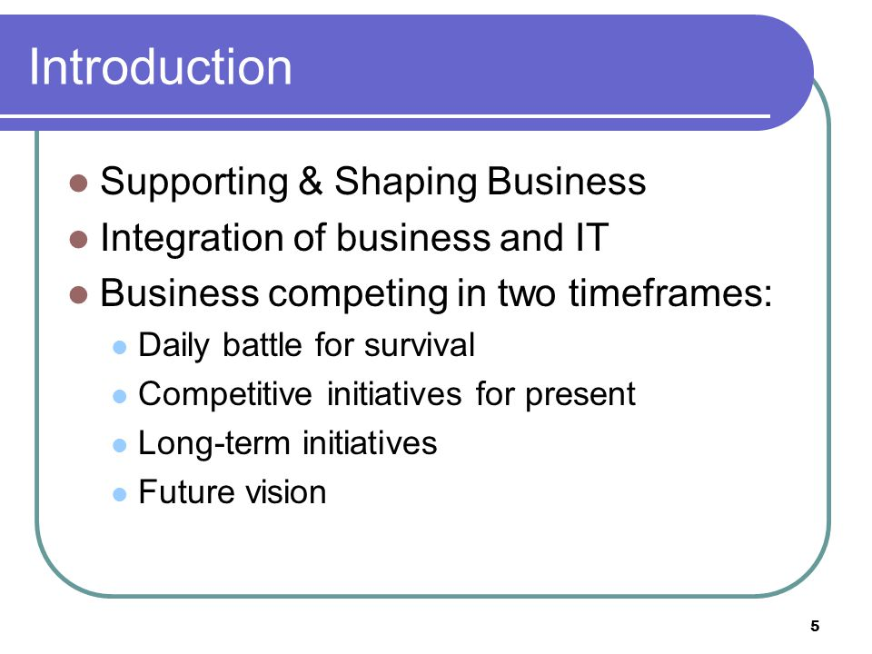 5 Introduction Supporting & Shaping Business Integration of business and IT Business competing in two timeframes: Daily battle for survival Competitive initiatives for present Long-term initiatives Future vision