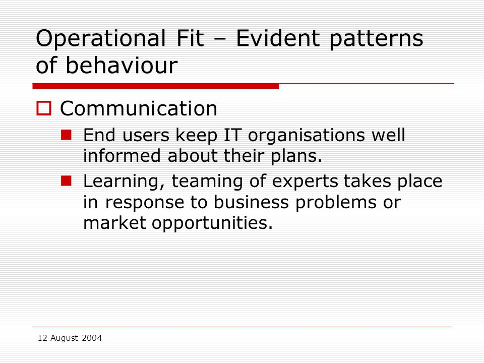 12 August 2004 Operational Fit – Evident patterns of behaviour  Communication End users keep IT organisations well informed about their plans.