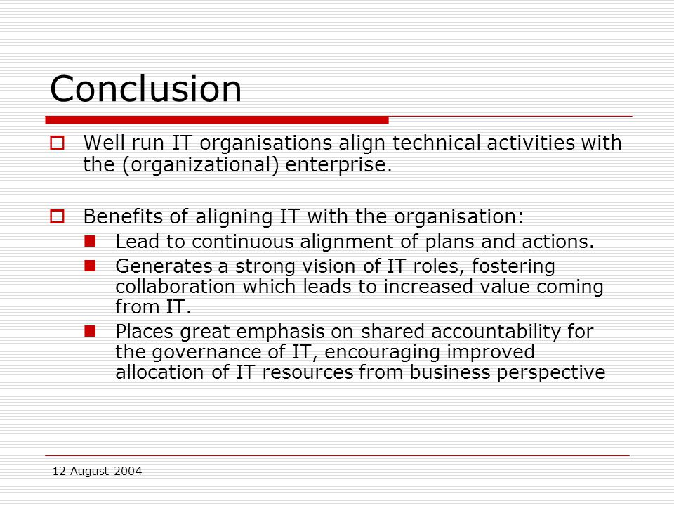 12 August 2004 Conclusion  Well run IT organisations align technical activities with the (organizational) enterprise.