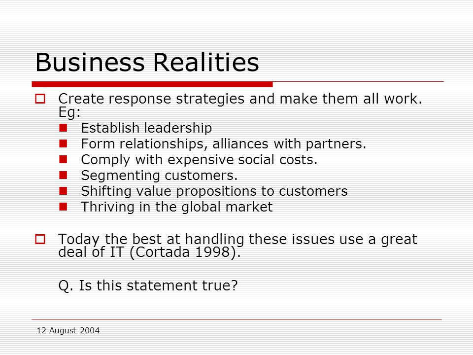 12 August 2004 Business Realities  Create response strategies and make them all work.