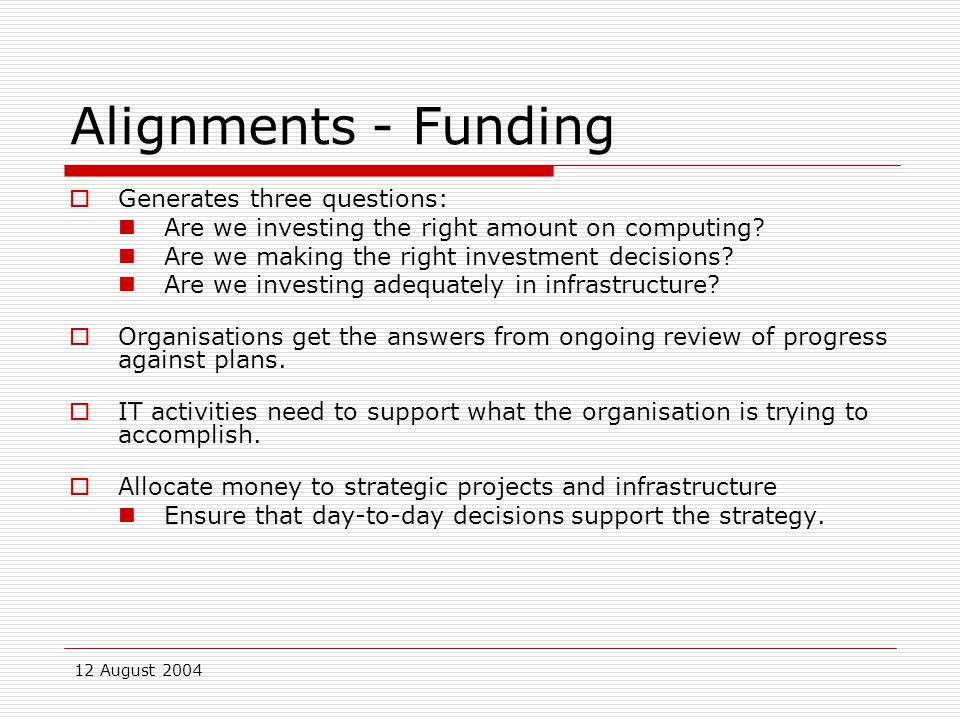 12 August 2004 Alignments - Funding  Generates three questions: Are we investing the right amount on computing.