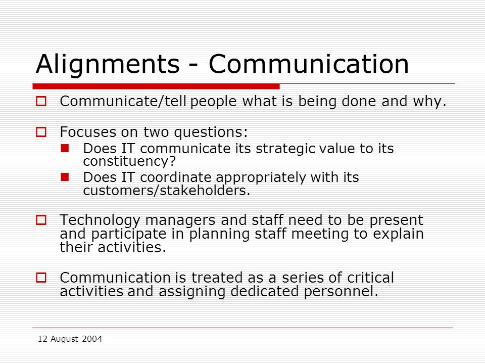 12 August 2004 Alignments - Communication  Communicate/tell people what is being done and why.