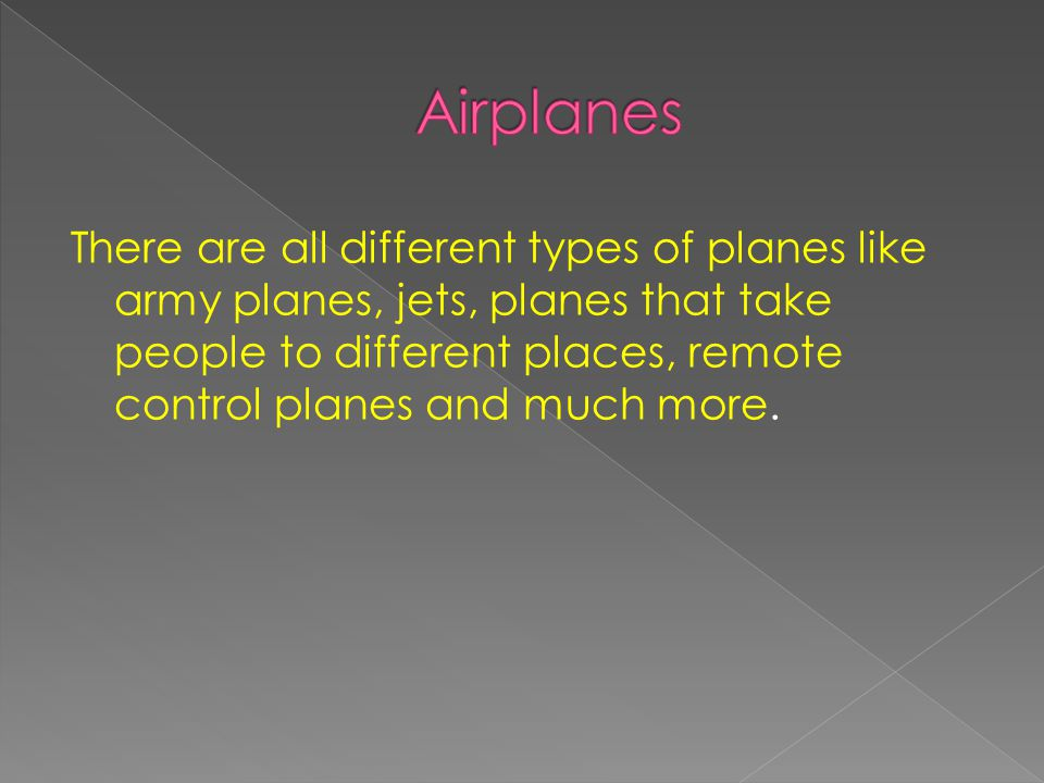 There are all different types of planes like army planes, jets, planes that take people to different places, remote control planes and much more.