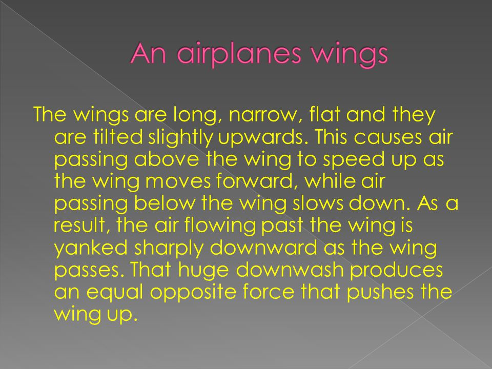 Airplanes fly because there wings pull air above the plane downwards as they pass, creating big pressure downward moving air behind the airplane. The