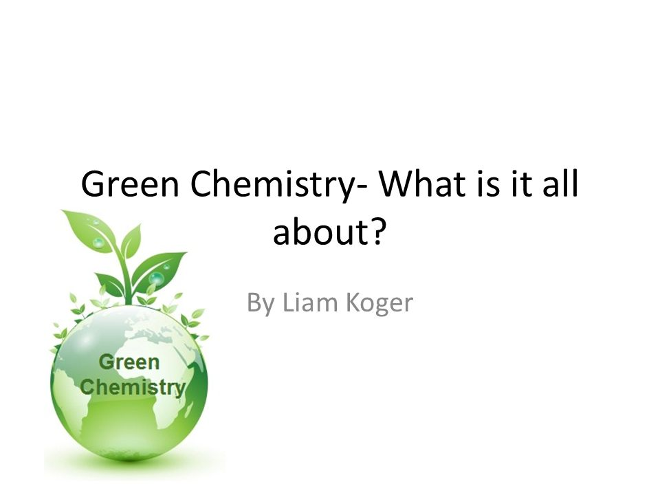 Green Chemistry- What is it all about By Liam Koger