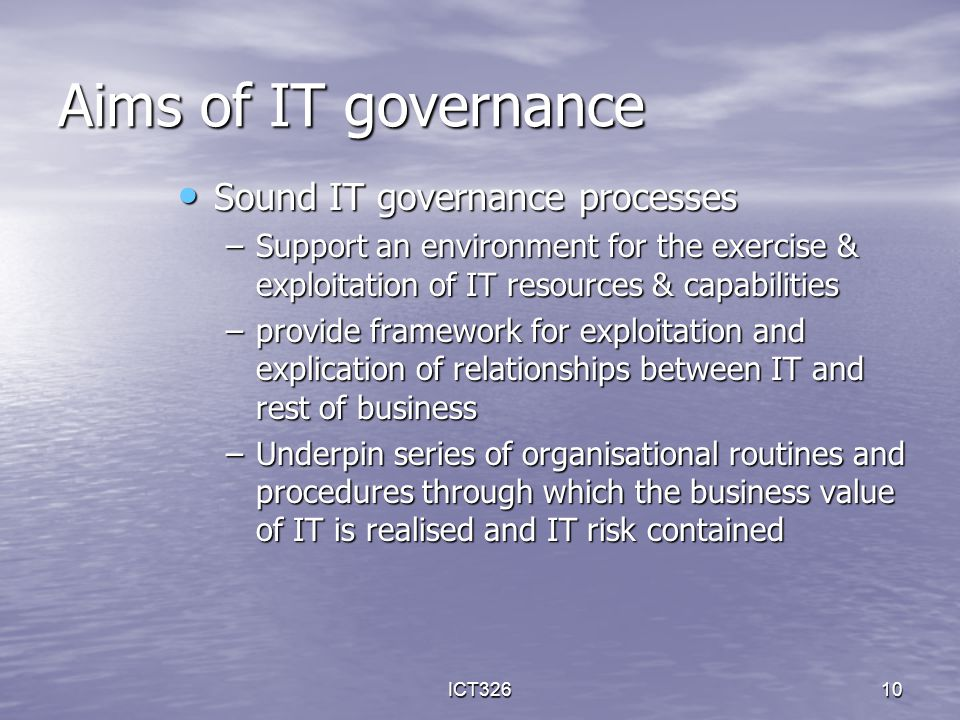 ICT32610 Sound IT governance processes Sound IT governance processes –Support an environment for the exercise & exploitation of IT resources & capabil