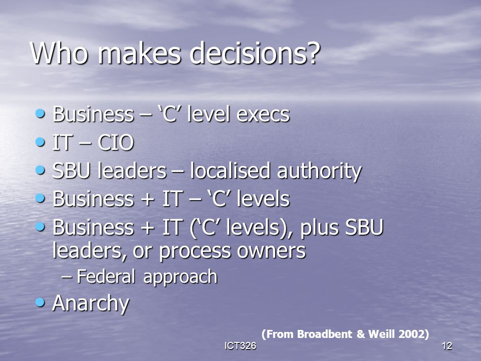 ICT32612 Who makes decisions? Business – 'C' level execs Business – 'C' level execs IT – CIO IT – CIO SBU leaders – localised authority SBU leaders –