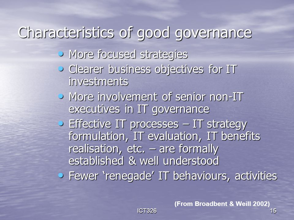 ICT32615 Characteristics of good governance More focused strategies More focused strategies Clearer business objectives for IT investments Clearer bus