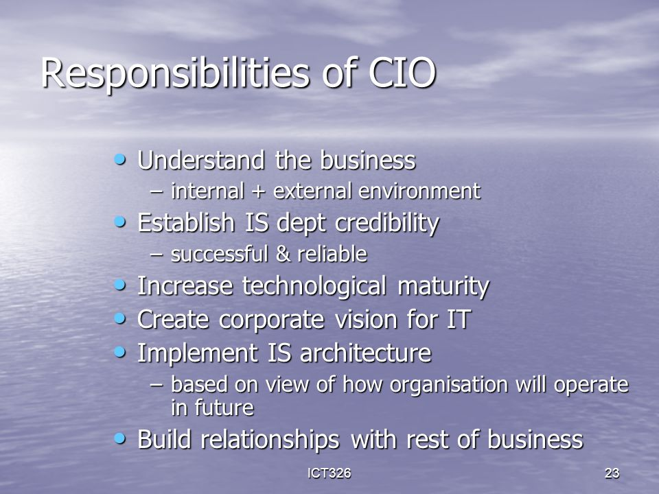 ICT32623 Responsibilities of CIO Understand the business Understand the business –internal + external environment Establish IS dept credibility Establ