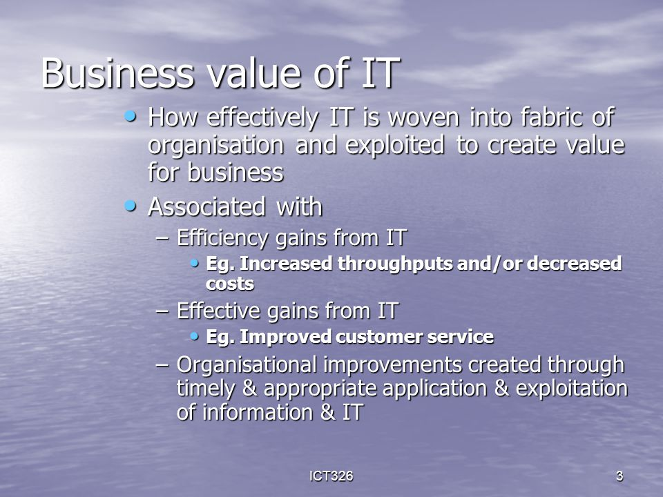 ICT3263 Business value of IT How effectively IT is woven into fabric of organisation and exploited to create value for business How effectively IT is