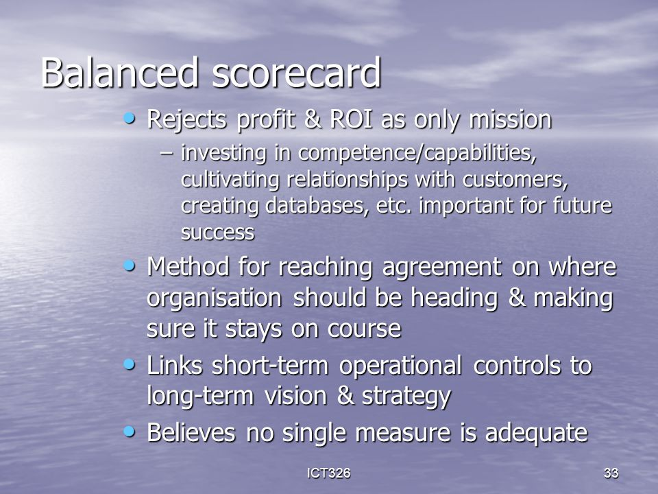 ICT32633 Balanced scorecard Rejects profit & ROI as only mission Rejects profit & ROI as only mission –investing in competence/capabilities, cultivati