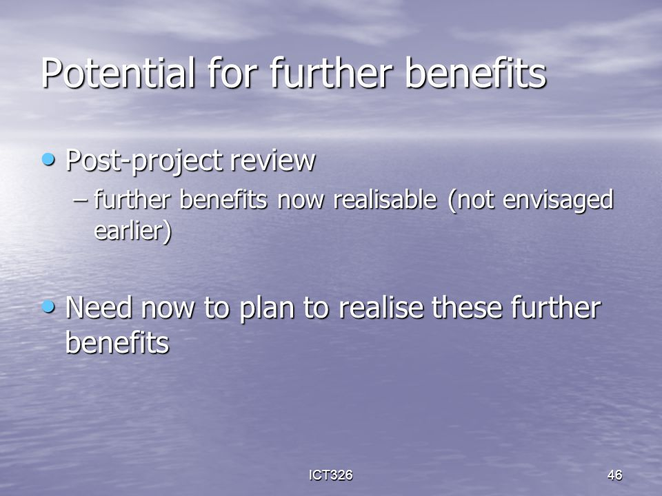 ICT32646 Potential for further benefits Post-project review Post-project review –further benefits now realisable (not envisaged earlier) Need now to p