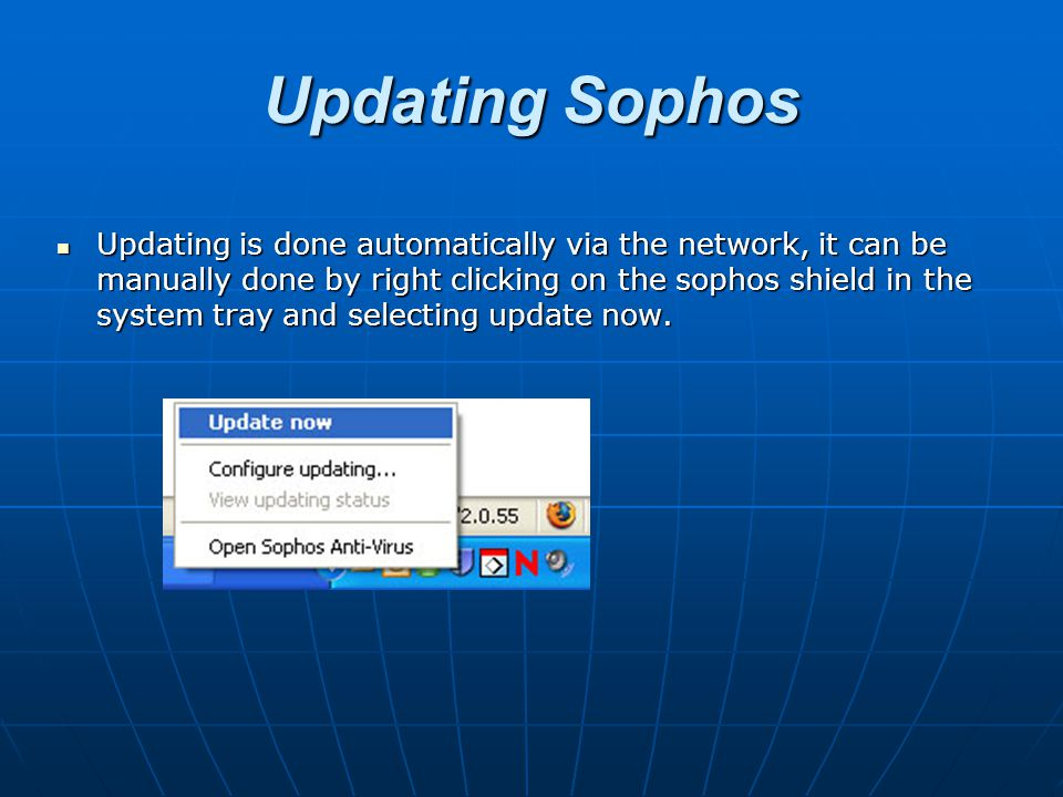 Updating Sophos Updating is done automatically via the network, it can be manually done by right clicking on the sophos shield in the system tray and selecting update now.