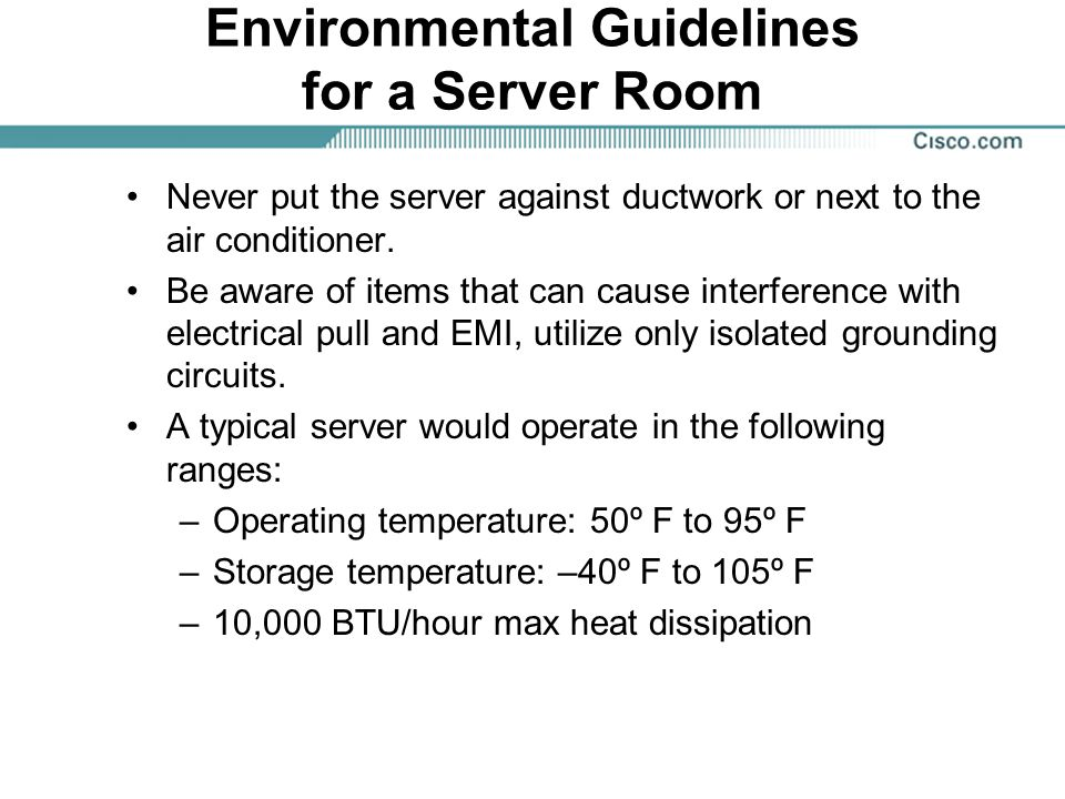 Environmental Guidelines for a Server Room Never put the server against ductwork or next to the air conditioner. Be aware of items that can cause inte
