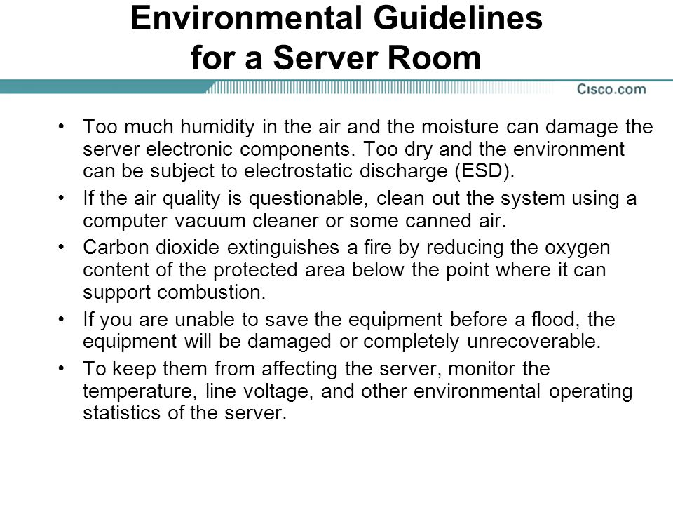 Environmental Guidelines for a Server Room Too much humidity in the air and the moisture can damage the server electronic components. Too dry and the