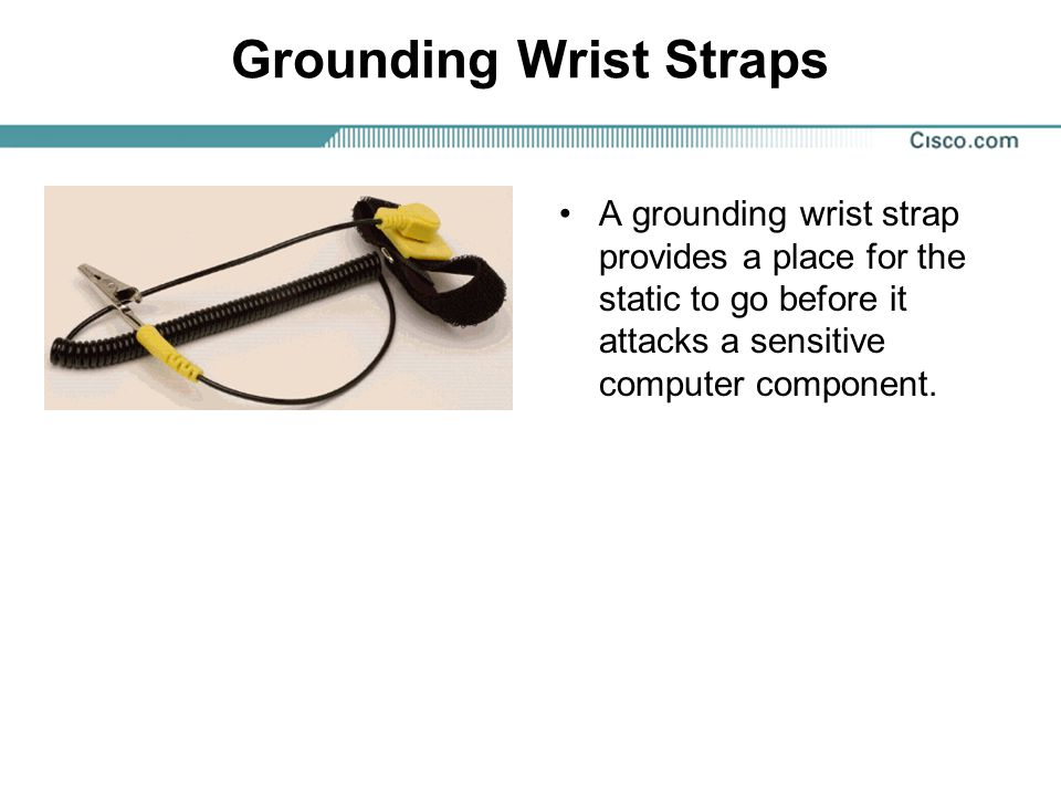 Grounding Wrist Straps A grounding wrist strap provides a place for the static to go before it attacks a sensitive computer component.