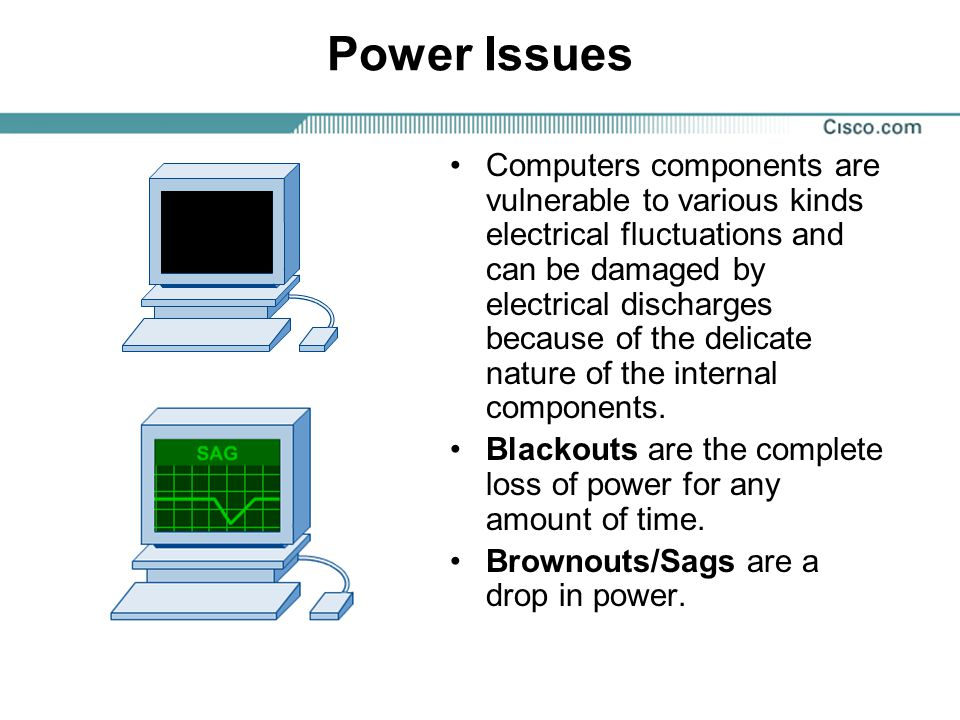 Power Issues Computers components are vulnerable to various kinds electrical fluctuations and can be damaged by electrical discharges because of the d