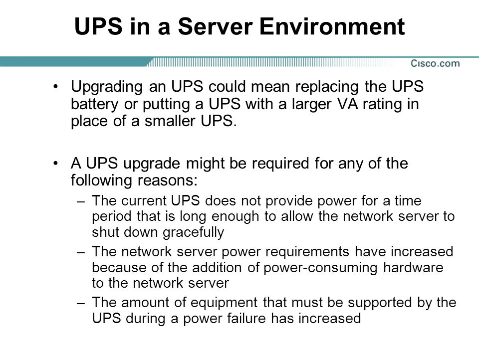 UPS in a Server Environment Upgrading an UPS could mean replacing the UPS battery or putting a UPS with a larger VA rating in place of a smaller UPS.