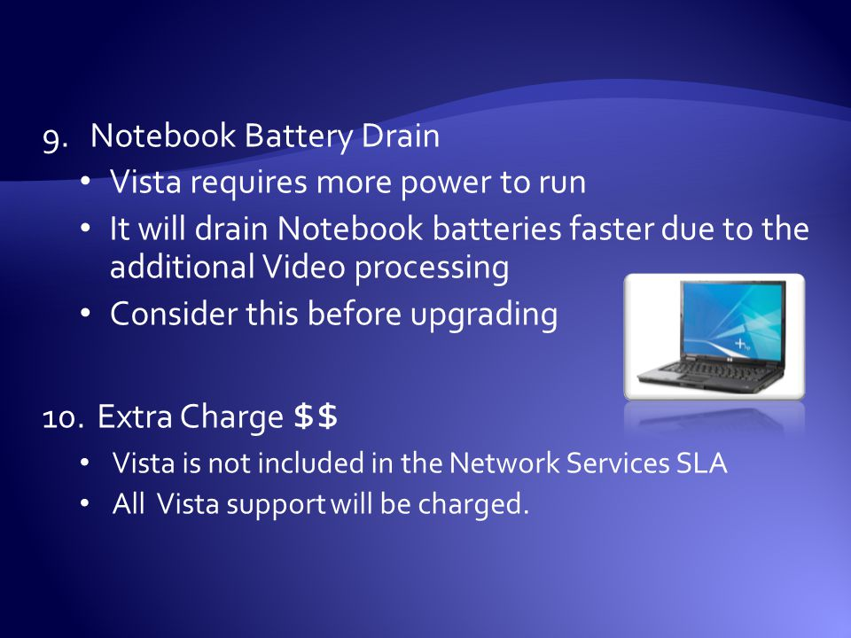 9.Notebook Battery Drain Vista requires more power to run It will drain Notebook batteries faster due to the additional Video processing Consider this before upgrading 10.