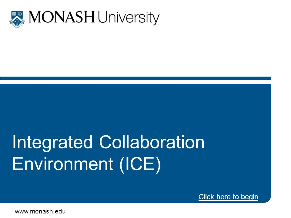 www.monash.edu 2 Integrated Collaboration Environment (ICE) Program This presentation will introduce –what ICE is –what new tools are coming – when –new ways to work together –who's representing your local interests –how to get involved ICE