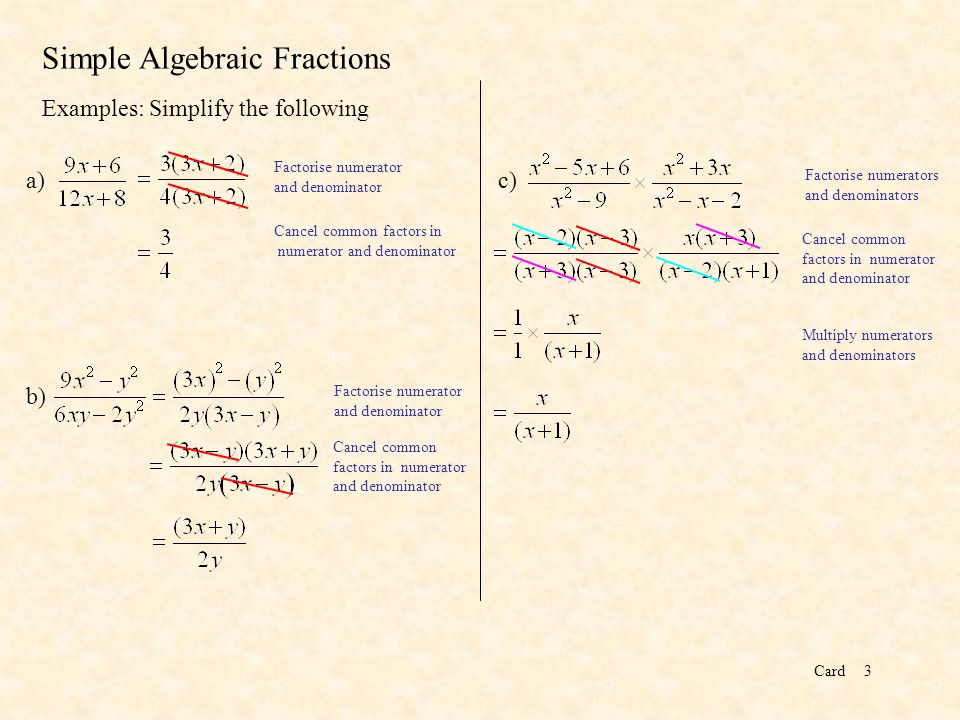 Card3 Simple Algebraic Fractions Examples: Simplify the following Factorise numerator and denominator Cancel common factors in numerator and denominator a) b) Factorise numerator and denominator Cancel common factors in numerator and denominator c) Factorise numerators and denominators Cancel common factors in numerator and denominator Multiply numerators and denominators
