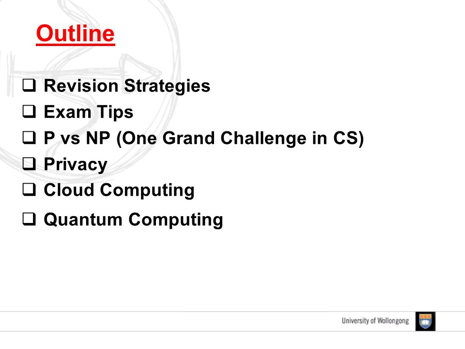  Revision Strategies  Exam Tips  P vs NP (One Grand Challenge in CS)  Privacy  Cloud Computing  Quantum Computing Outline