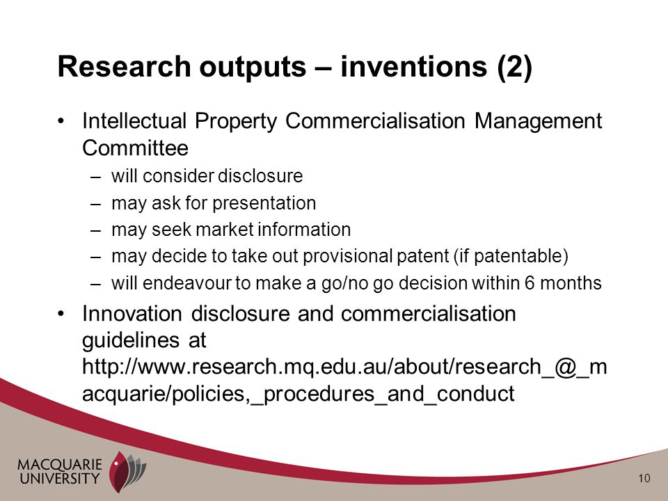 10 Research outputs – inventions (2) Intellectual Property Commercialisation Management Committee –will consider disclosure –may ask for presentation –may seek market information –may decide to take out provisional patent (if patentable) –will endeavour to make a go/no go decision within 6 months Innovation disclosure and commercialisation guidelines at http://www.research.mq.edu.au/about/research_@_m acquarie/policies,_procedures_and_conduct
