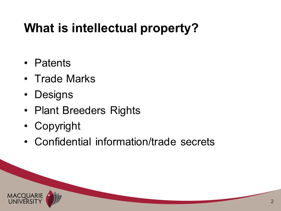2 What is intellectual property? Patents Trade Marks Designs Plant Breeders Rights Copyright Confidential information/trade secrets