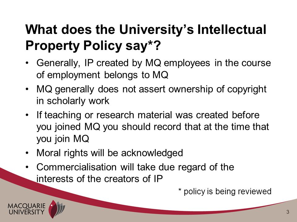 3 What does the University's Intellectual Property Policy say*? Generally, IP created by MQ employees in the course of employment belongs to MQ MQ gen