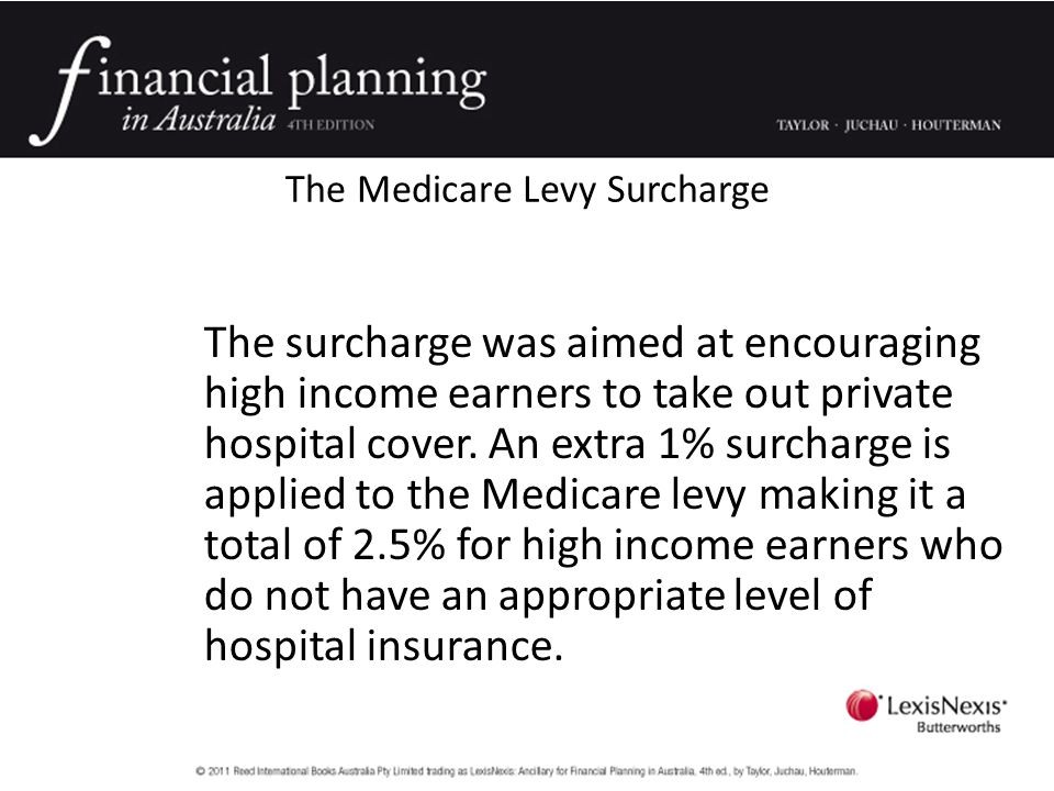 The Medicare Levy Surcharge The surcharge was aimed at encouraging high income earners to take out private hospital cover.
