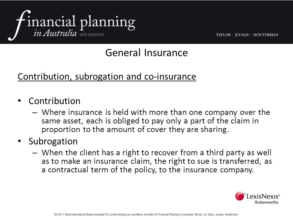 General Insurance Contribution, subrogation and co-insurance Contribution – Where insurance is held with more than one company over the same asset, each is obliged to pay only a part of the claim in proportion to the amount of cover they are sharing.
