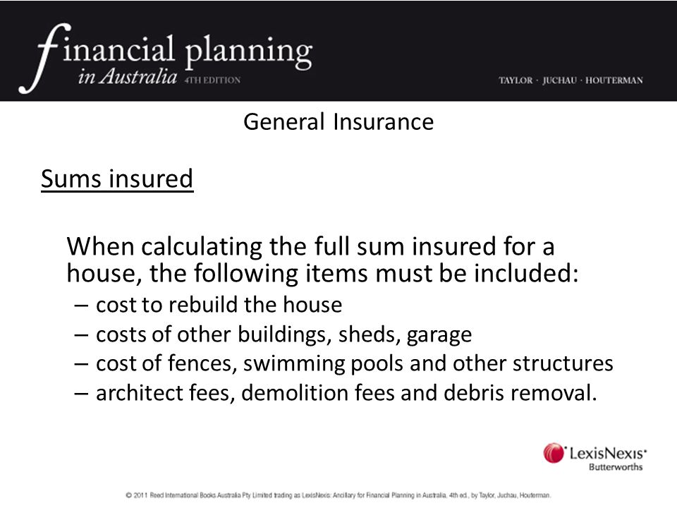 General Insurance Sums insured When calculating the full sum insured for a house, the following items must be included: – cost to rebuild the house – costs of other buildings, sheds, garage – cost of fences, swimming pools and other structures – architect fees, demolition fees and debris removal.