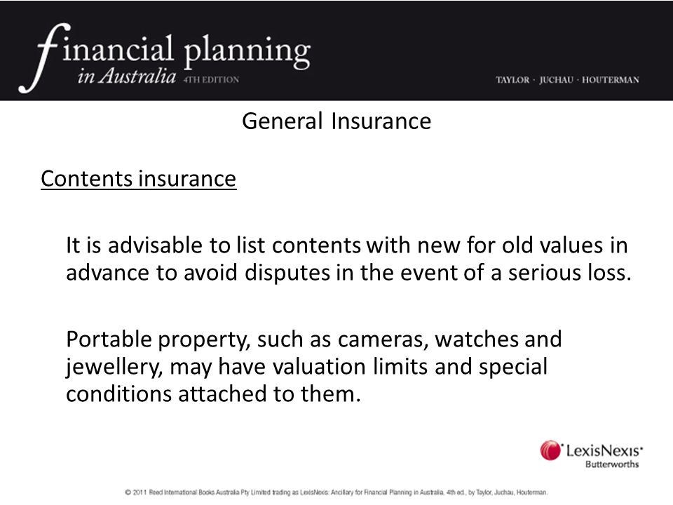 General Insurance Contents insurance It is advisable to list contents with new for old values in advance to avoid disputes in the event of a serious loss.