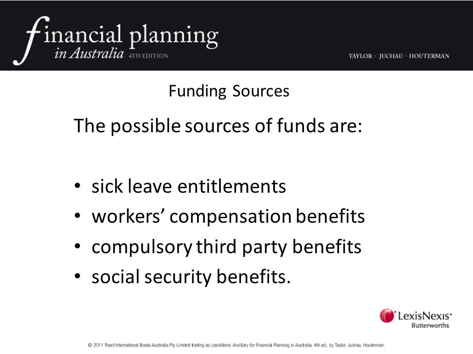 The possible sources of funds are: sick leave entitlements workers' compensation benefits compulsory third party benefits social security benefits.