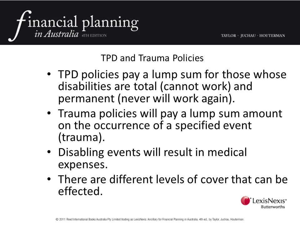 TPD and Trauma Policies TPD policies pay a lump sum for those whose disabilities are total (cannot work) and permanent (never will work again).