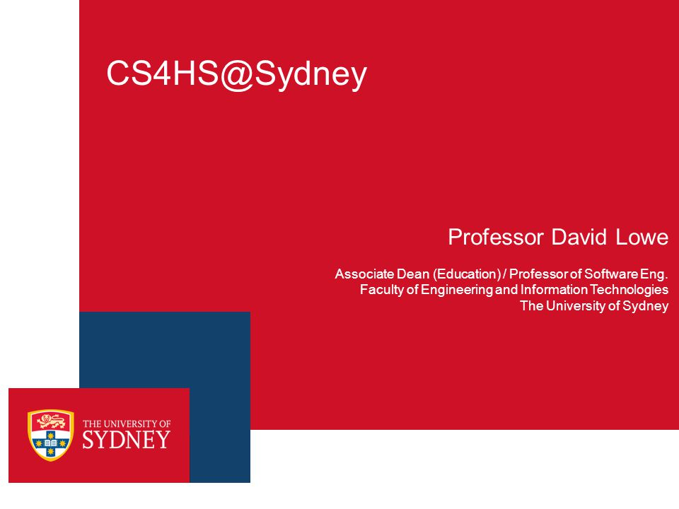 CS4HS@Sydney Professor David Lowe Associate Dean (Education) / Professor of Software Eng.